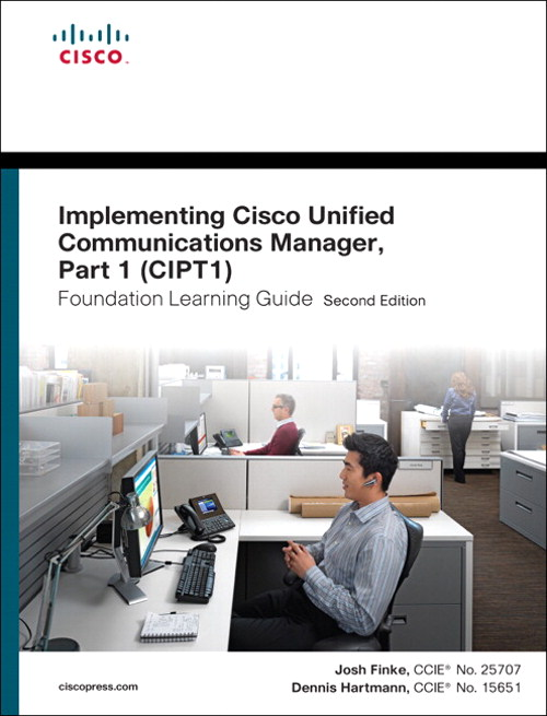 Implementing Cisco Unified Communications Manager, Part 1 (CIPT1) Foundation Learning Guide: (CCNP Voice CIPT1 642-447), 2nd Edition