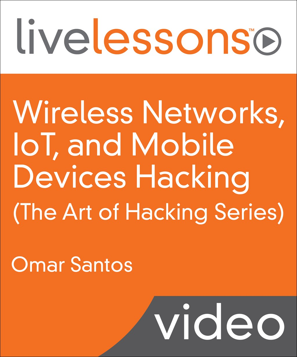 Wireless Networks, IoT, and Mobile Devices Hacking LiveLessons